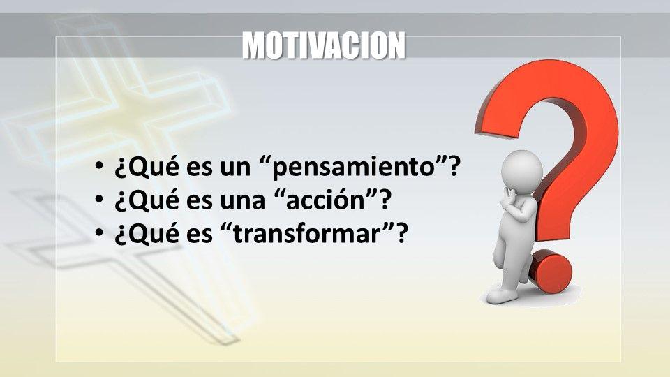 MOTIVACION ¿Qué es un pensamiento ¿Qué es una acción