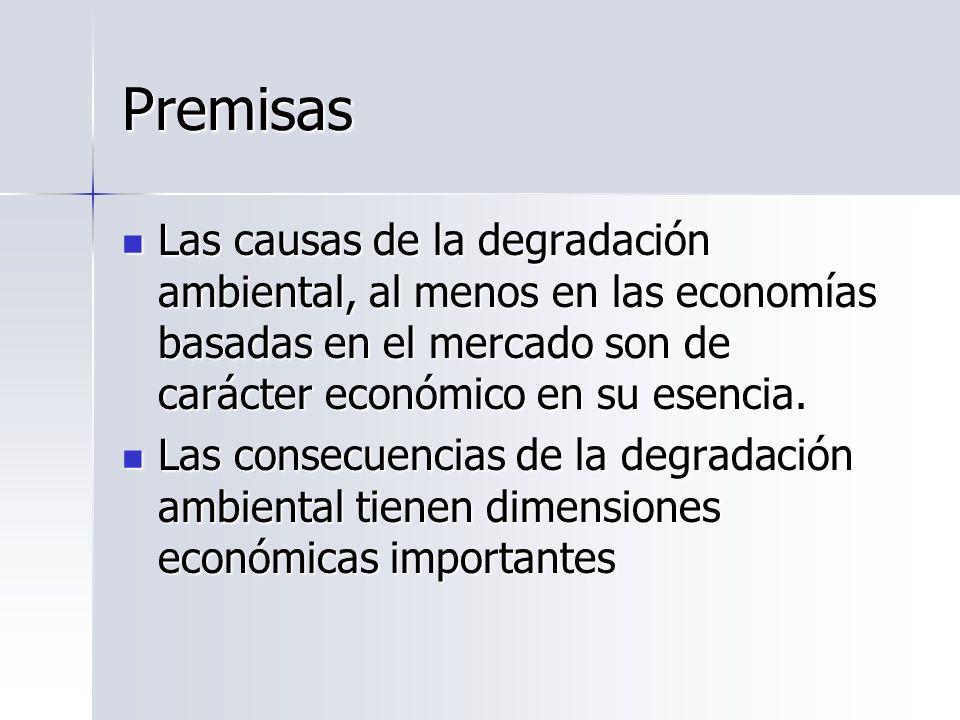 Premisas Las causas de la degradación ambiental, al menos en las economías basadas en el mercado son de carácter económico en su esencia.