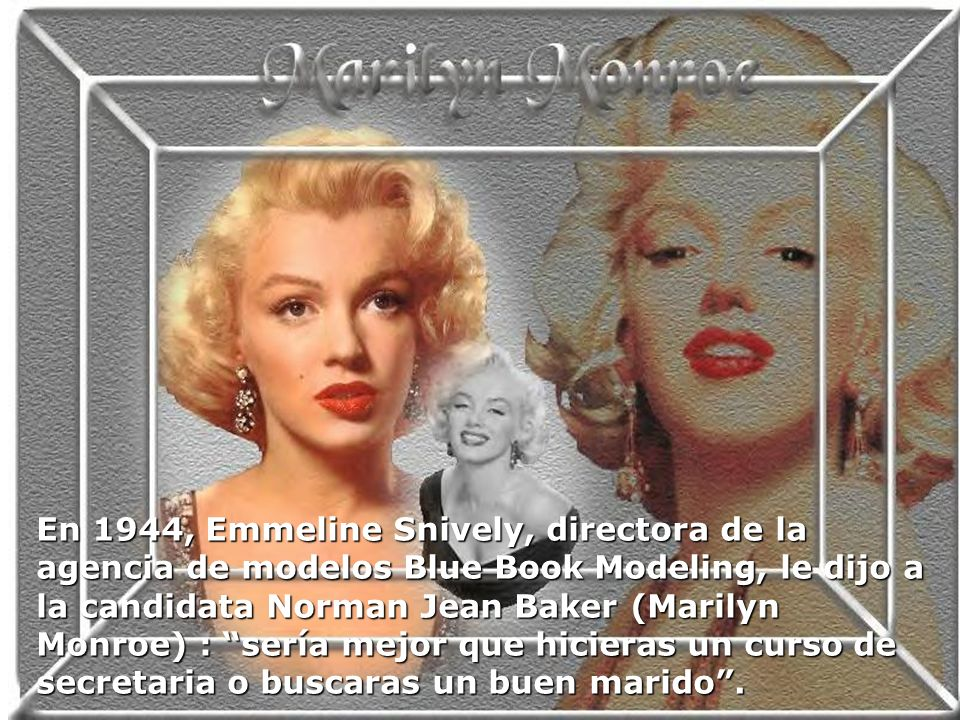 En 1944, Emmeline Snively, directora de la agencia de modelos Blue Book Modeling, le dijo a la candidata Norman Jean Baker (Marilyn Monroe) : sería mejor que hicieras un curso de secretaria o buscaras un buen marido .