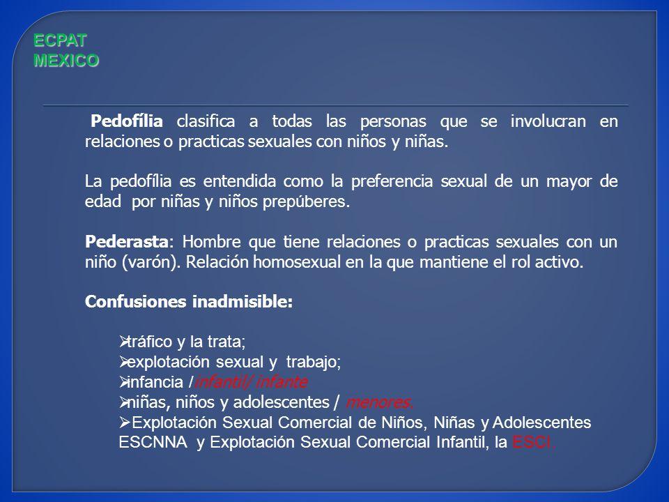 ECPAT MEXICO Pedofília clasifica a todas las personas que se involucran en relaciones o practicas sexuales con niños y niñas.