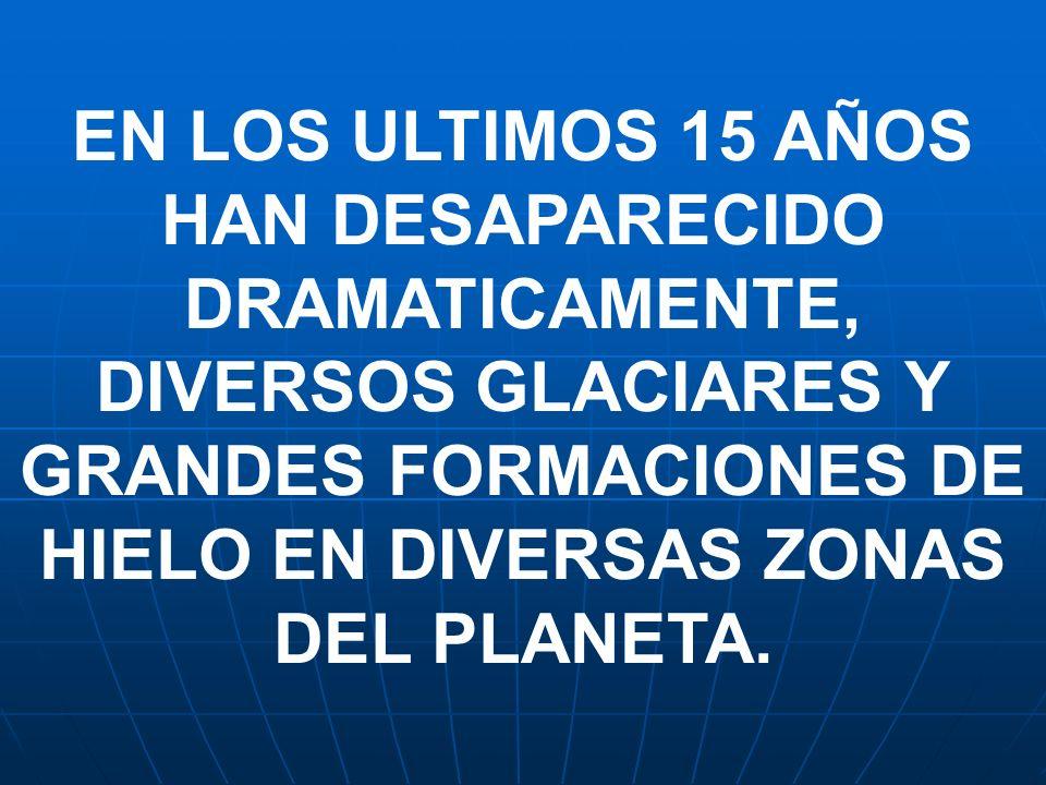 EN LOS ULTIMOS 15 AÑOS HAN DESAPARECIDO DRAMATICAMENTE, DIVERSOS GLACIARES Y GRANDES FORMACIONES DE HIELO EN DIVERSAS ZONAS DEL PLANETA.