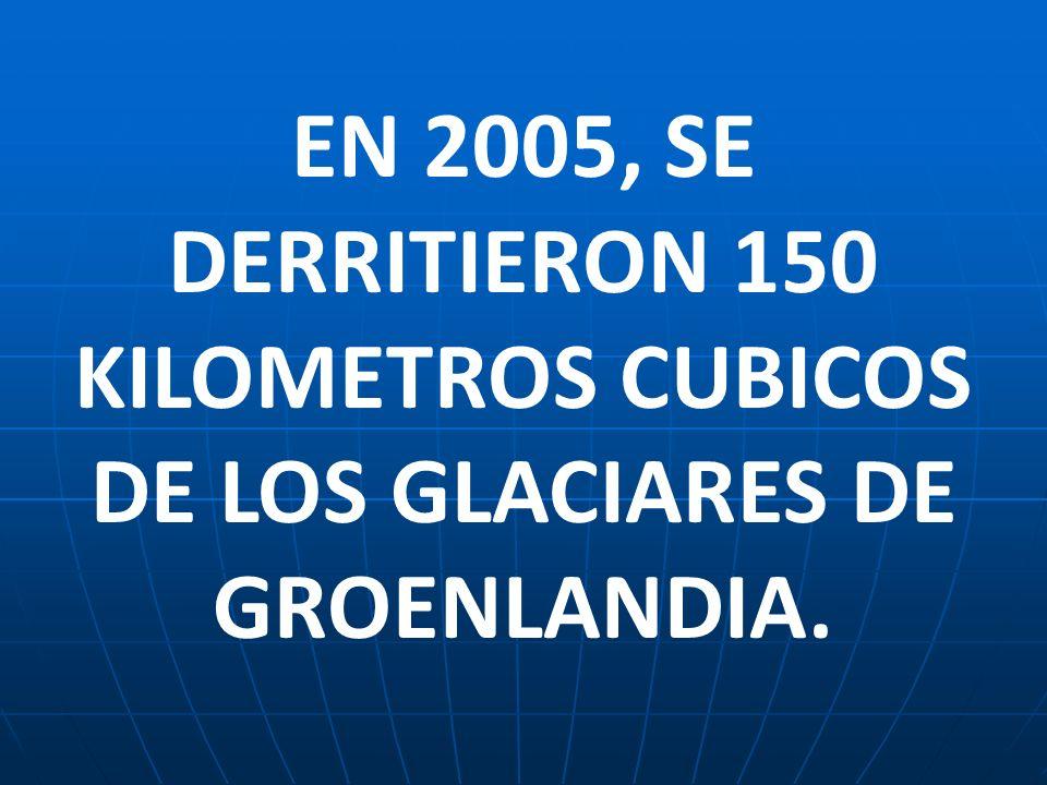EN 2005, SE DERRITIERON 150 KILOMETROS CUBICOS DE LOS GLACIARES DE GROENLANDIA.