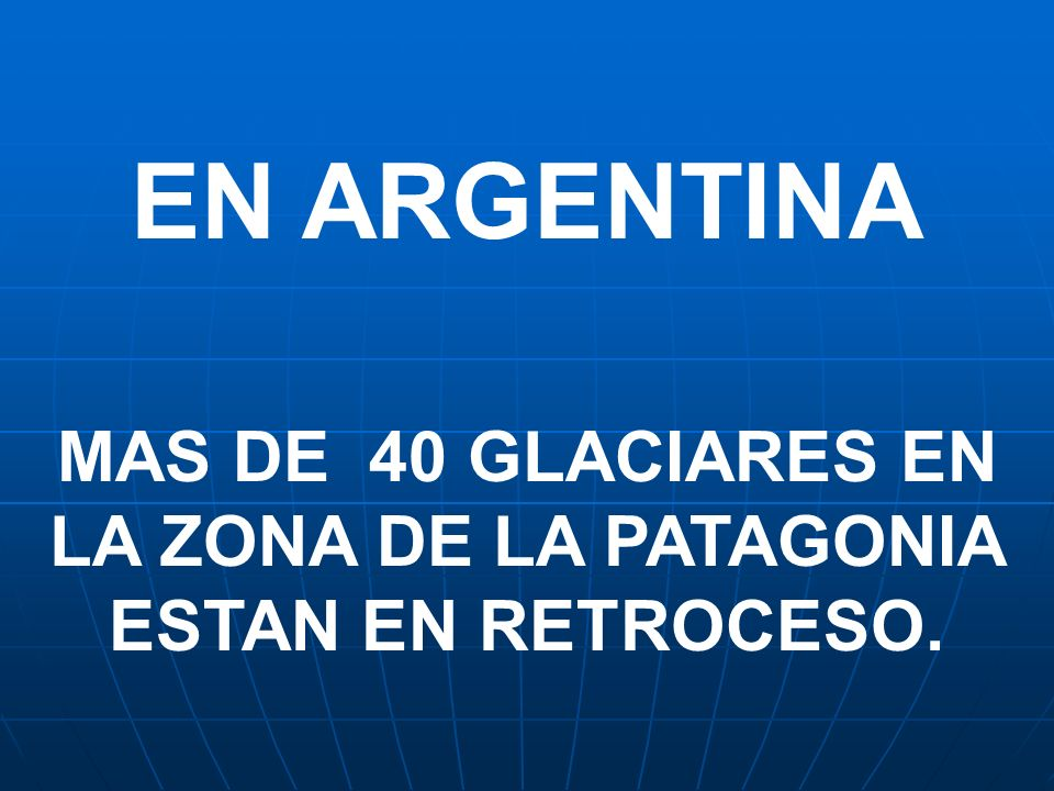 MAS DE 40 GLACIARES EN LA ZONA DE LA PATAGONIA ESTAN EN RETROCESO.