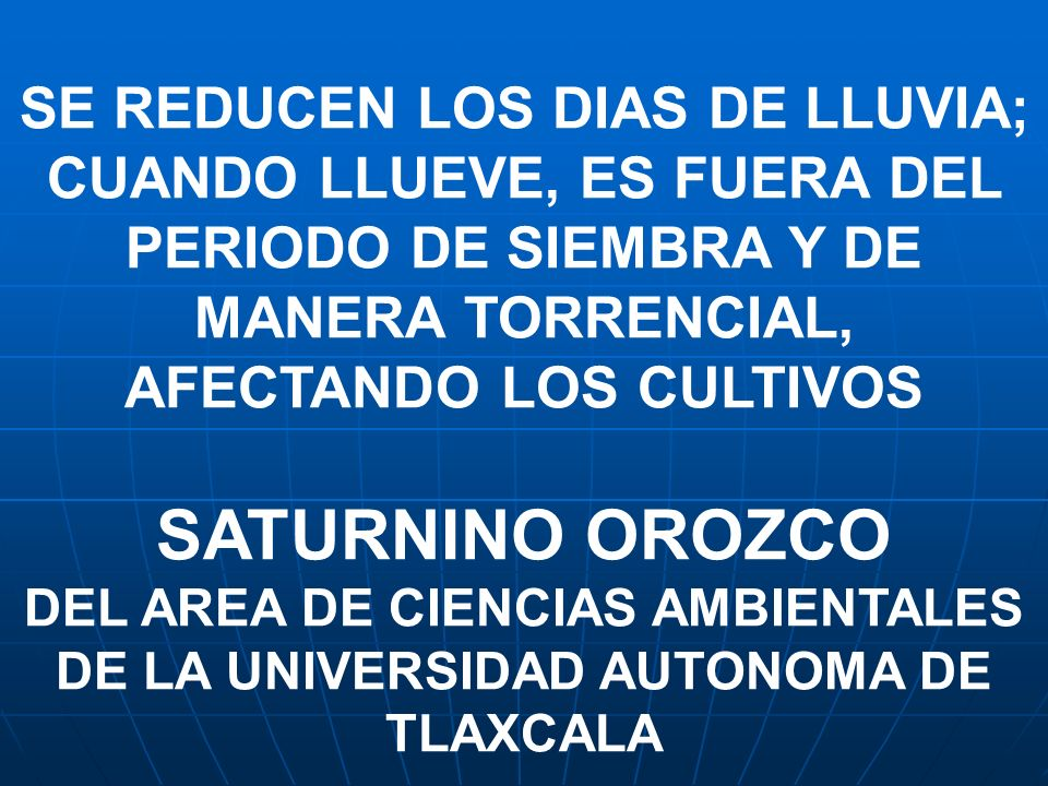 SE REDUCEN LOS DIAS DE LLUVIA; CUANDO LLUEVE, ES FUERA DEL PERIODO DE SIEMBRA Y DE MANERA TORRENCIAL, AFECTANDO LOS CULTIVOS