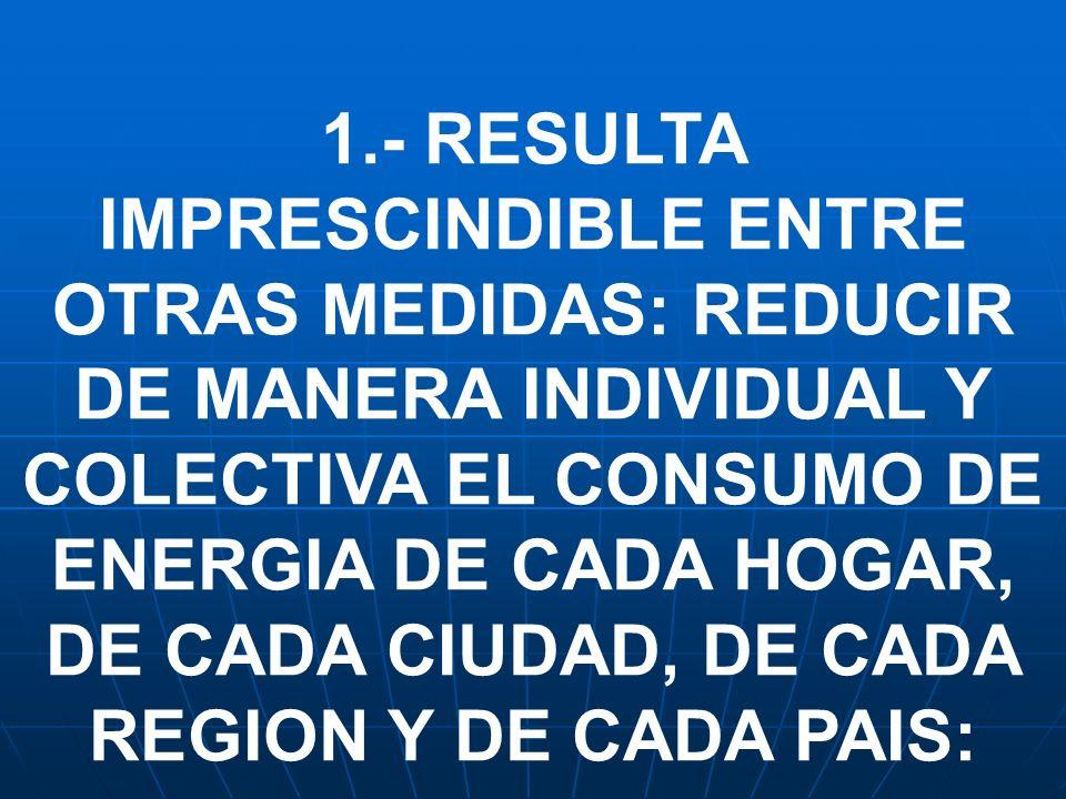 1.- RESULTA IMPRESCINDIBLE ENTRE OTRAS MEDIDAS: REDUCIR DE MANERA INDIVIDUAL Y COLECTIVA EL CONSUMO DE ENERGIA DE CADA HOGAR, DE CADA CIUDAD, DE CADA REGION Y DE CADA PAIS: