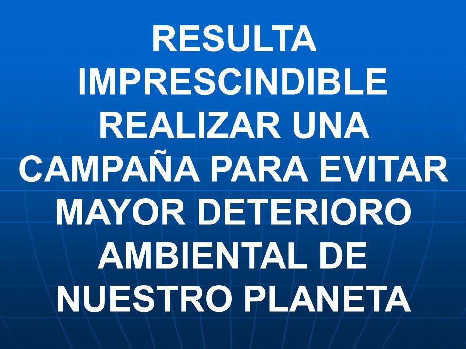 RESULTA IMPRESCINDIBLE REALIZAR UNA CAMPAÑA PARA EVITAR MAYOR DETERIORO AMBIENTAL DE NUESTRO PLANETA