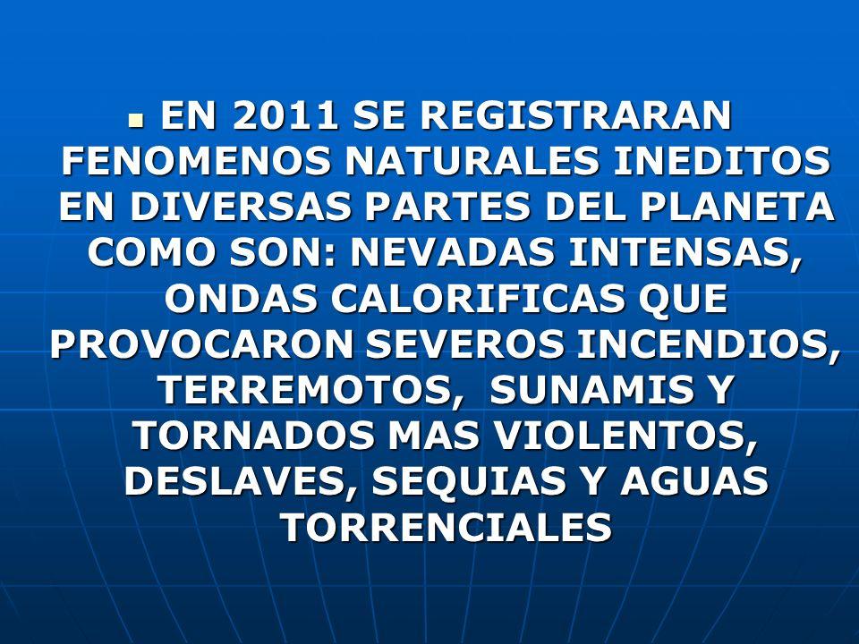 EN 2011 SE REGISTRARAN FENOMENOS NATURALES INEDITOS EN DIVERSAS PARTES DEL PLANETA COMO SON: NEVADAS INTENSAS, ONDAS CALORIFICAS QUE PROVOCARON SEVEROS INCENDIOS, TERREMOTOS, SUNAMIS Y TORNADOS MAS VIOLENTOS, DESLAVES, SEQUIAS Y AGUAS TORRENCIALES