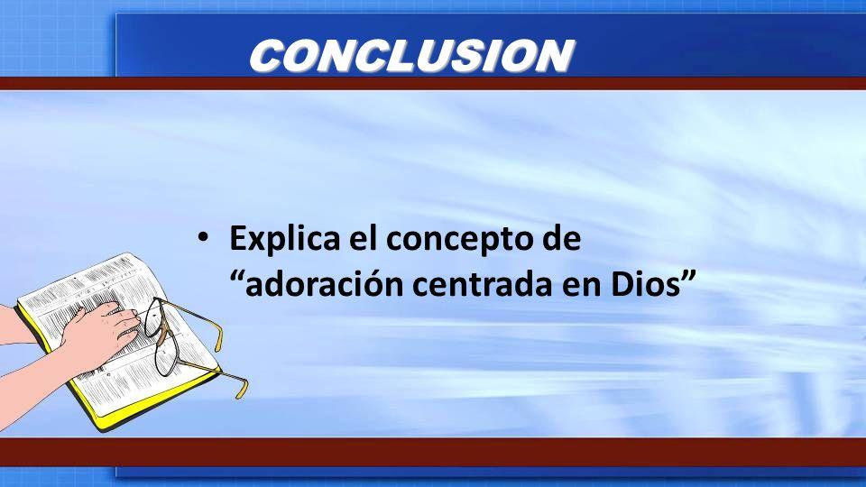 CONCLUSION Explica el concepto de adoración centrada en Dios