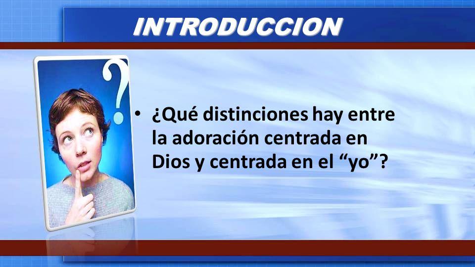 INTRODUCCION ¿Qué distinciones hay entre la adoración centrada en Dios y centrada en el yo