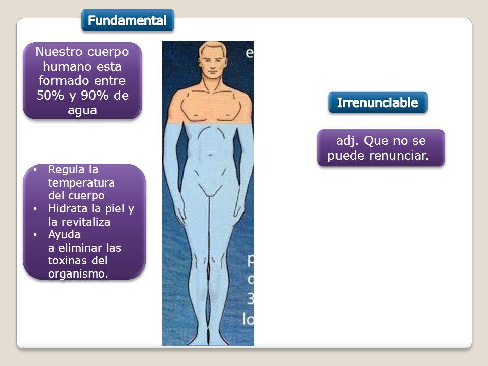 Nuestro cuerpo humano esta formado entre 50% y 90% de agua