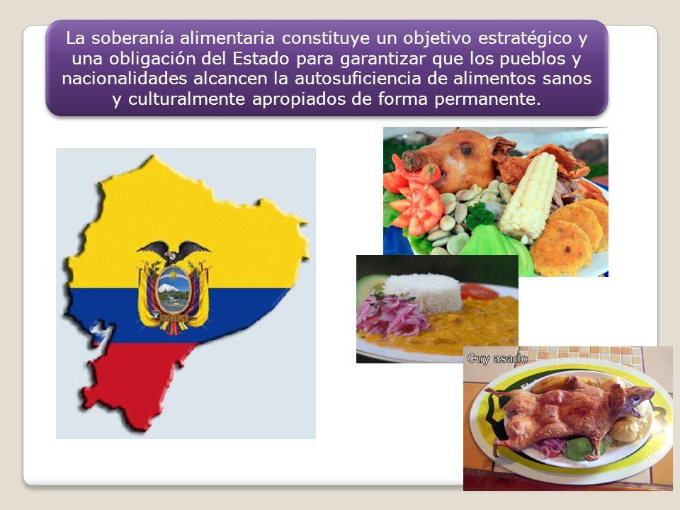 La soberanía alimentaria constituye un objetivo estratégico y una obligación del Estado para garantizar que los pueblos y nacionalidades alcancen la autosuficiencia de alimentos sanos y culturalmente apropiados de forma permanente.