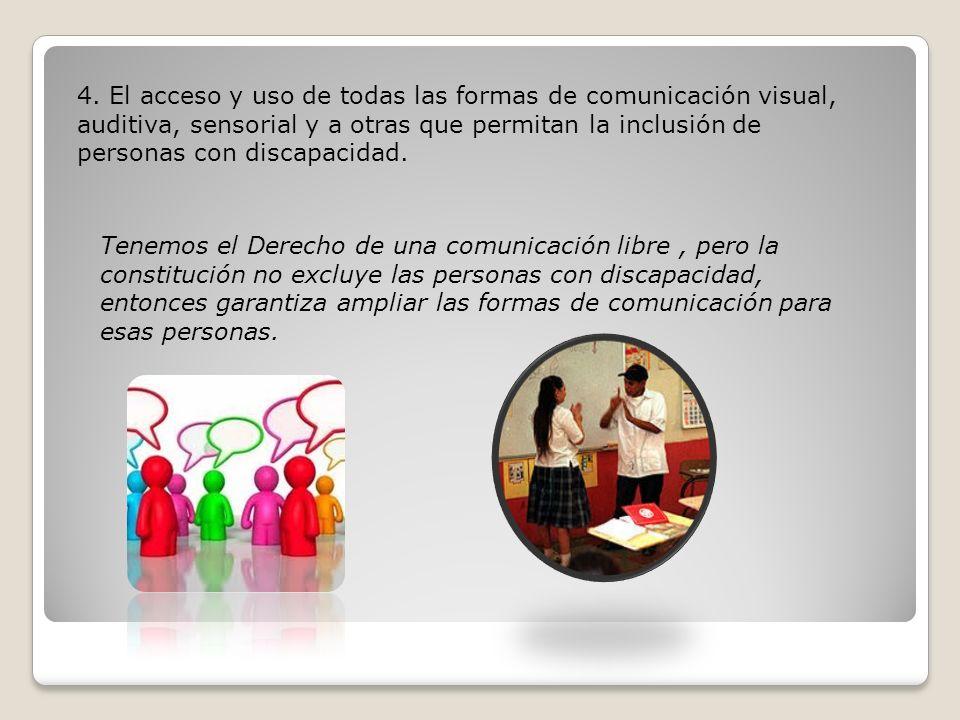 4. El acceso y uso de todas las formas de comunicación visual, auditiva, sensorial y a otras que permitan la inclusión de personas con discapacidad.
