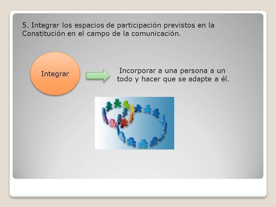 5. Integrar los espacios de participación previstos en la Constitución en el campo de la comunicación.
