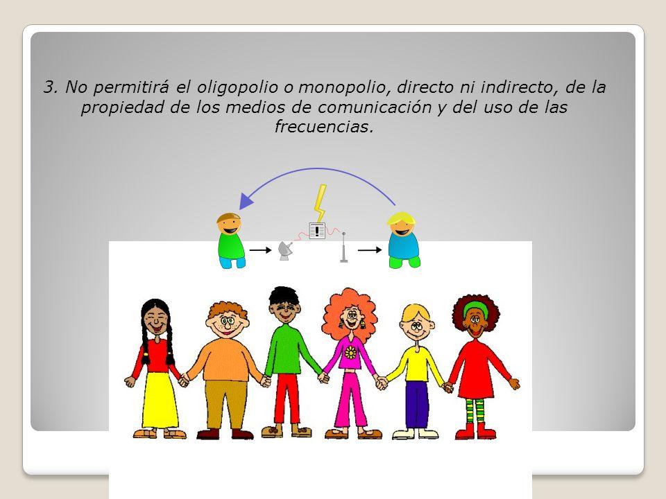 3. No permitirá el oligopolio o monopolio, directo ni indirecto, de la