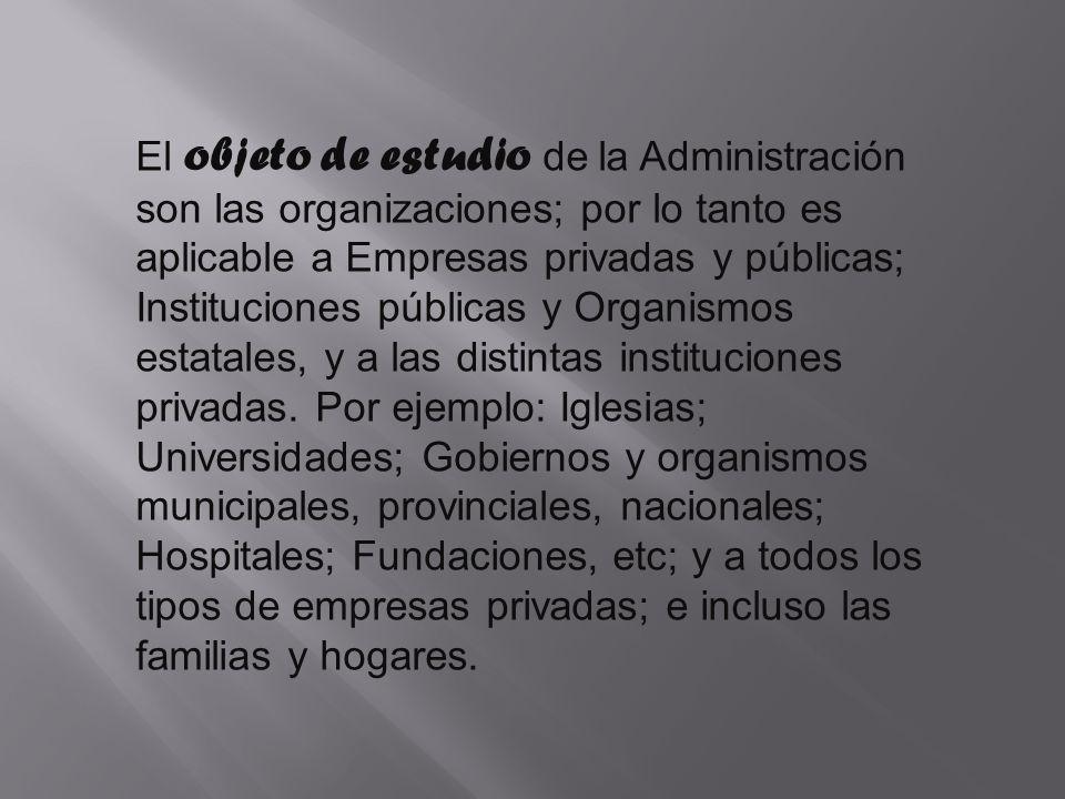 El objeto de estudio de la Administración son las organizaciones; por lo tanto es aplicable a Empresas privadas y públicas; Instituciones públicas y Organismos estatales, y a las distintas instituciones privadas.