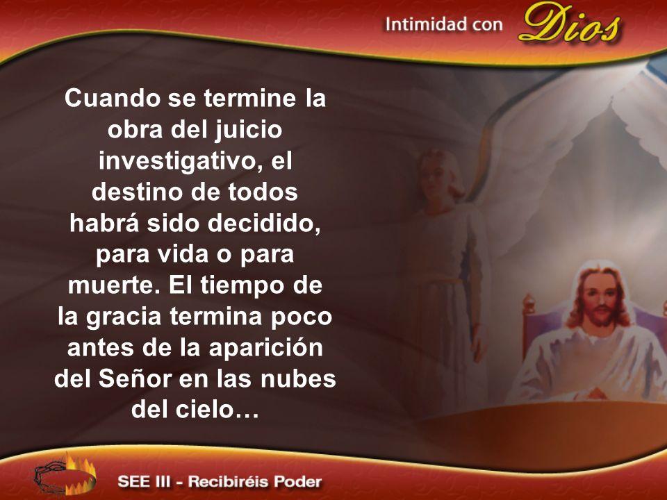 Cuando se termine la obra del juicio investigativo, el destino de todos habrá sido decidido, para vida o para muerte.