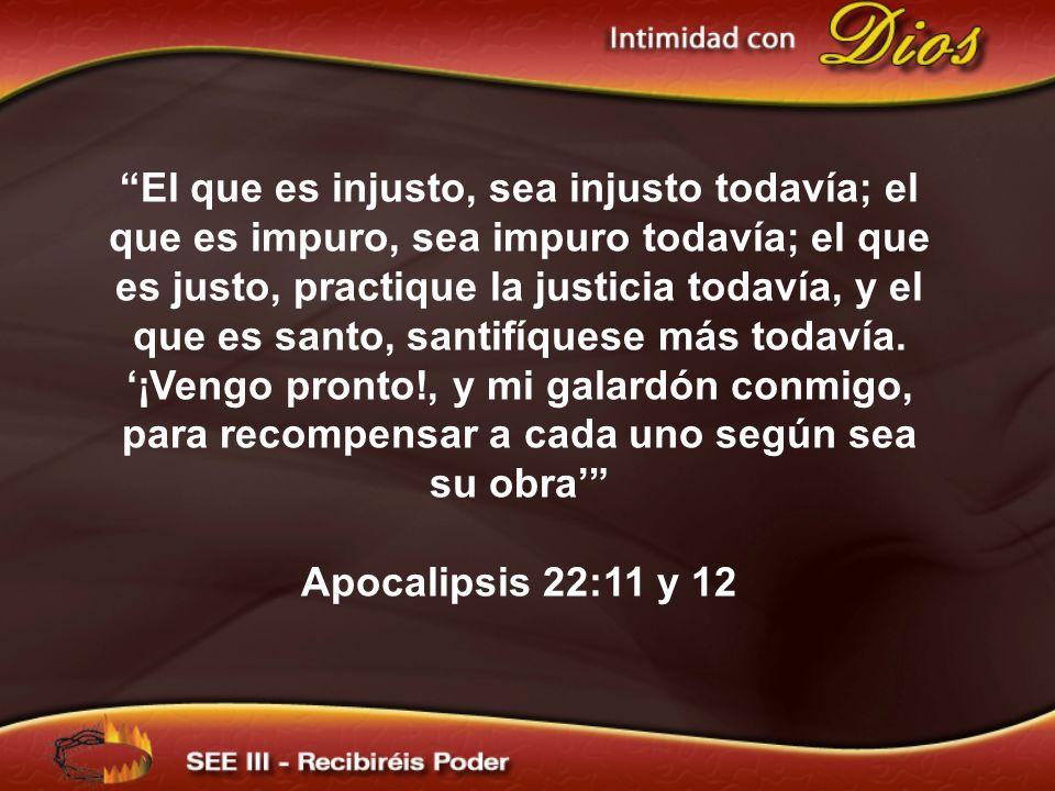 El que es injusto, sea injusto todavía; el que es impuro, sea impuro todavía; el que es justo, practique la justicia todavía, y el que es santo, santifíquese más todavía. '¡Vengo pronto!, y mi galardón conmigo, para recompensar a cada uno según sea su obra'