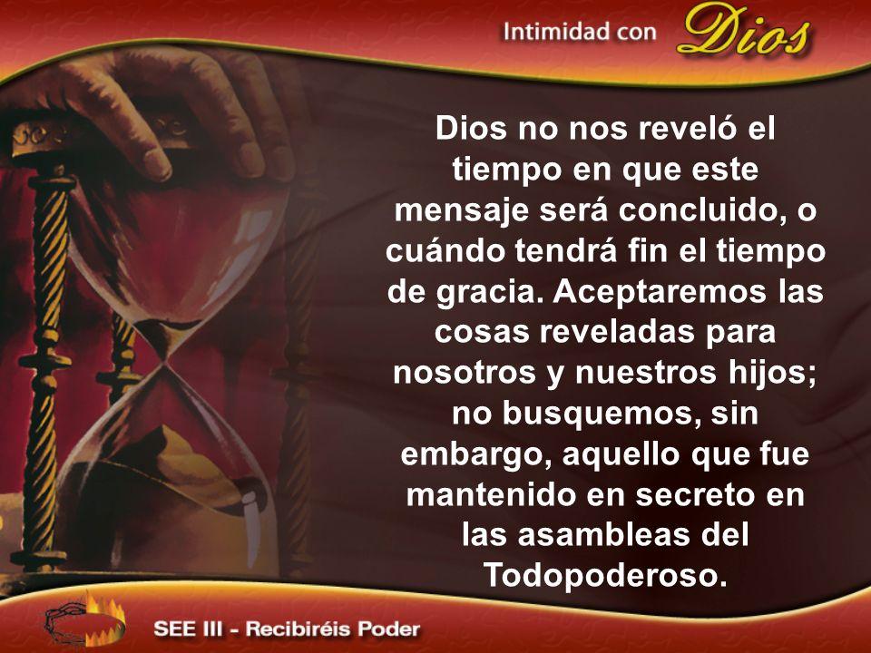 Dios no nos reveló el tiempo en que este mensaje será concluido, o cuándo tendrá fin el tiempo de gracia.