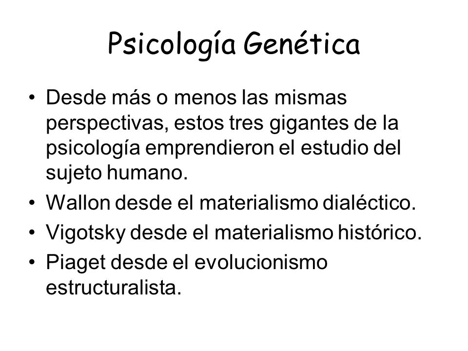 Psicología Genética Desde más o menos las mismas perspectivas, estos tres gigantes de la psicología emprendieron el estudio del sujeto humano.