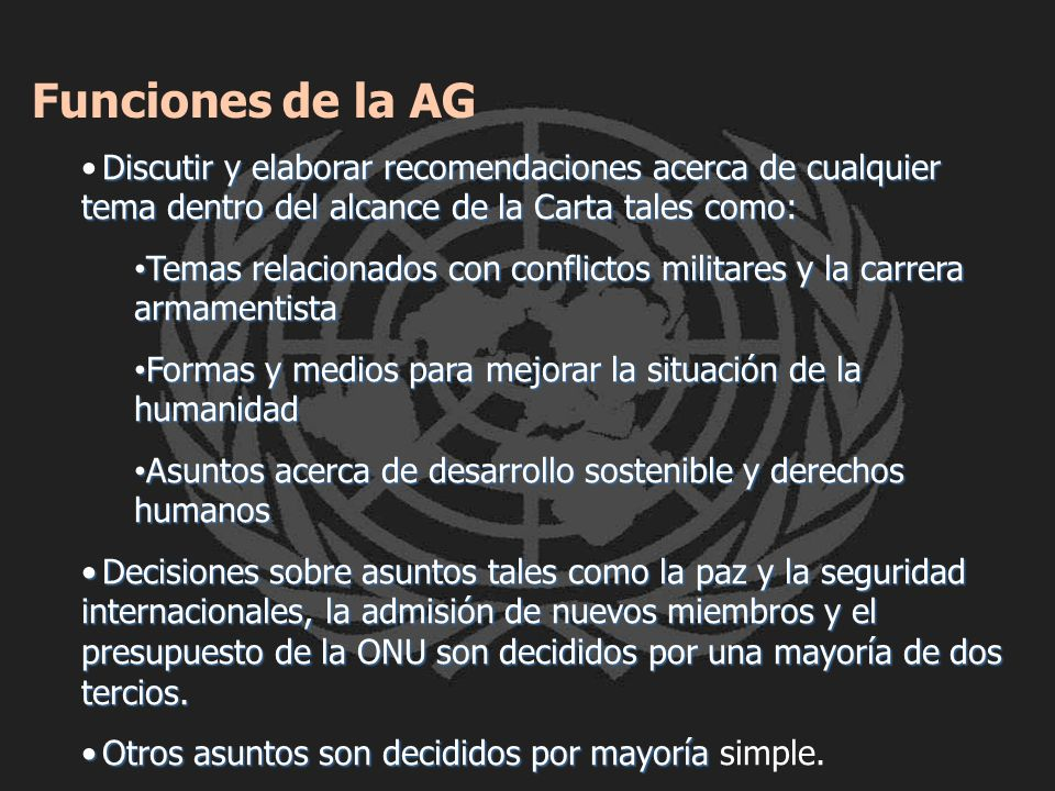 Funciones de la AG • Discutir y elaborar recomendaciones acerca de cualquier tema dentro del alcance de la Carta tales como: