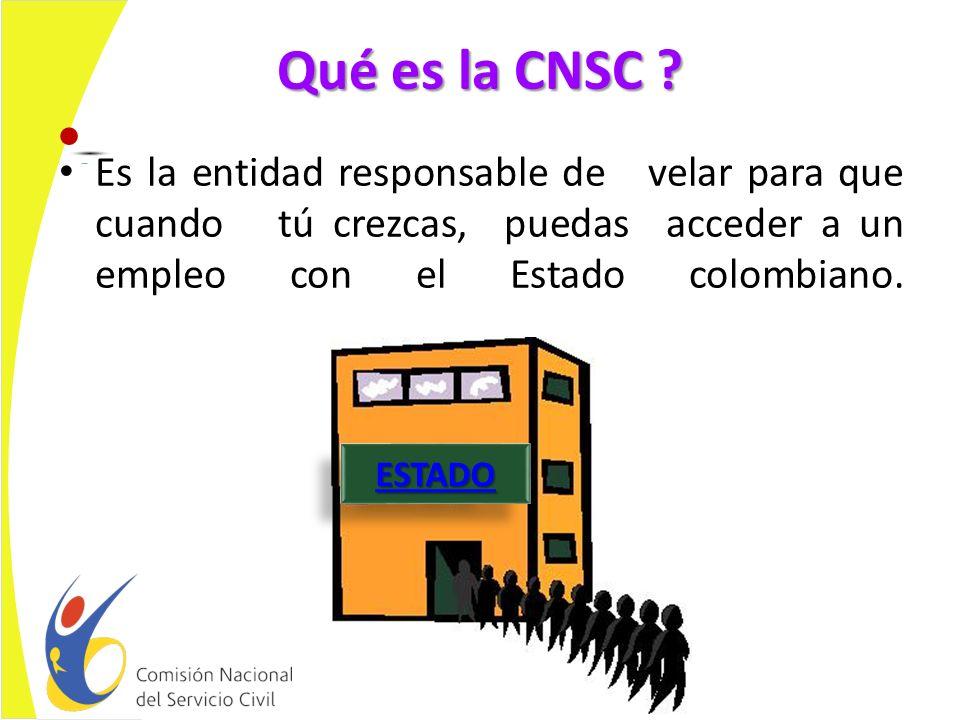 Qué es la CNSC Es la entidad responsable de velar para que cuando tú crezcas, puedas acceder a un empleo con el Estado colombiano.