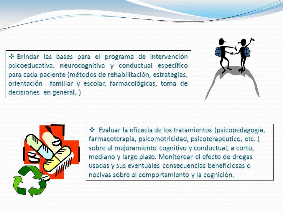 Brindar las bases para el programa de intervención psicoeducativa, neurocognitiva y conductual específico para cada paciente (métodos de rehabilitación, estrategias, orientación familiar y escolar, farmacológicas, toma de decisiones en general, )