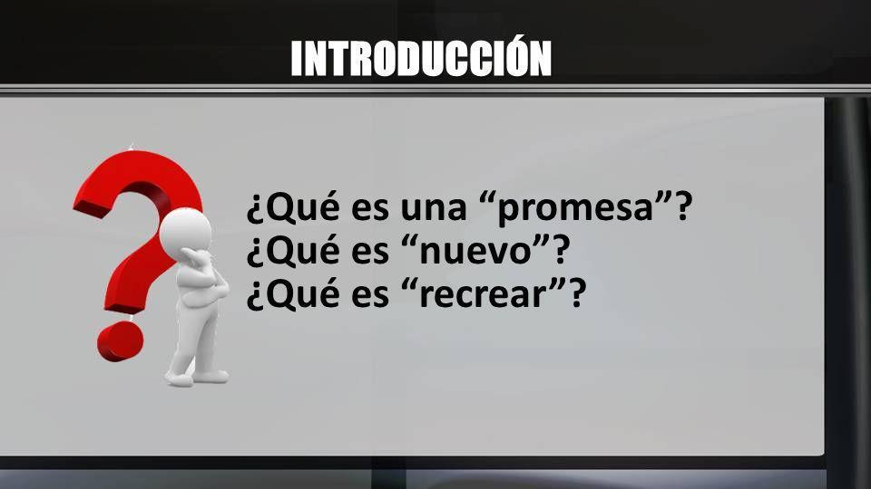 INTRODUCCIÓN ¿Qué es una promesa ¿Qué es nuevo ¿Qué es recrear