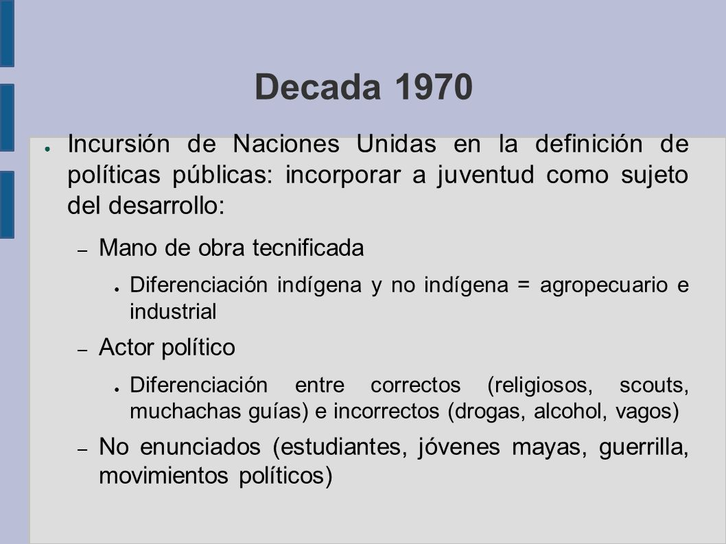 Decada 1970 Incursión de Naciones Unidas en la definición de políticas públicas: incorporar a juventud como sujeto del desarrollo: