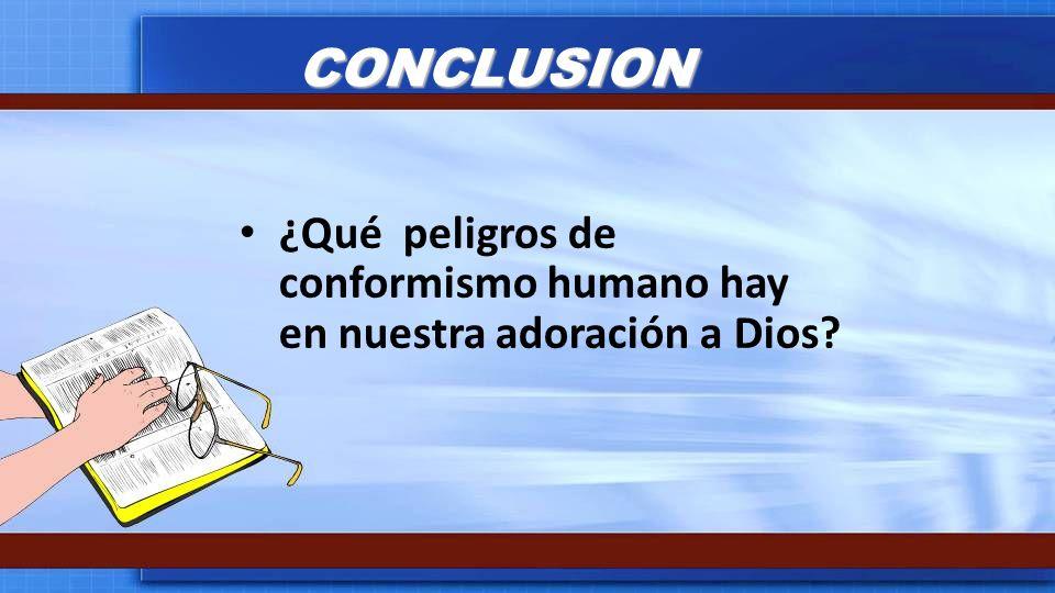 CONCLUSION ¿Qué peligros de conformismo humano hay en nuestra adoración a Dios