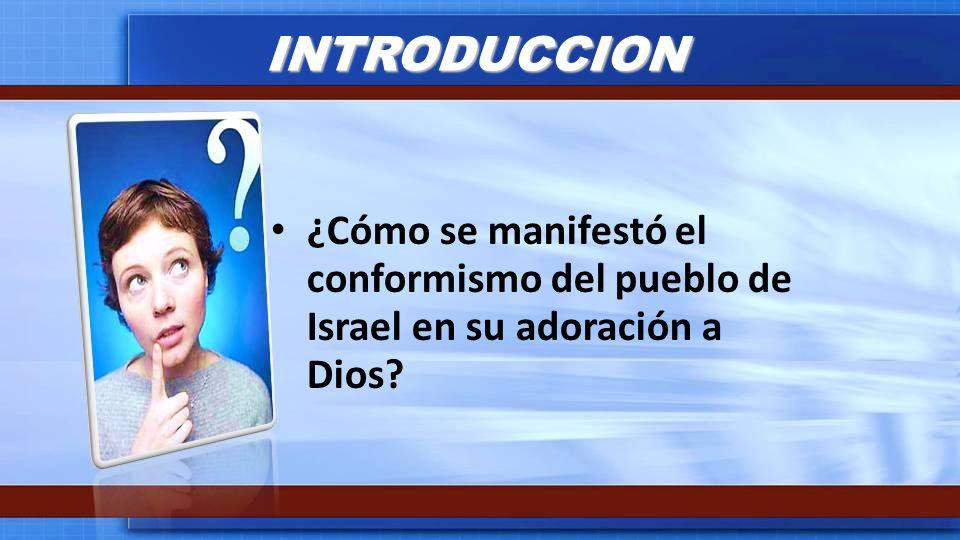 INTRODUCCION ¿Cómo se manifestó el conformismo del pueblo de Israel en su adoración a Dios
