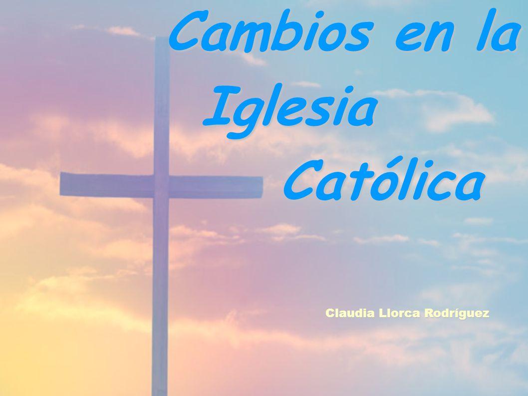Cambios en la Iglesia Católica Claudia Llorca Rodríguez