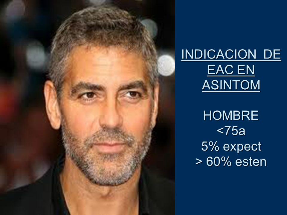 INDICACION DE EAC EN ASINTOM HOMBRE <75a 5% expect > 60% esten