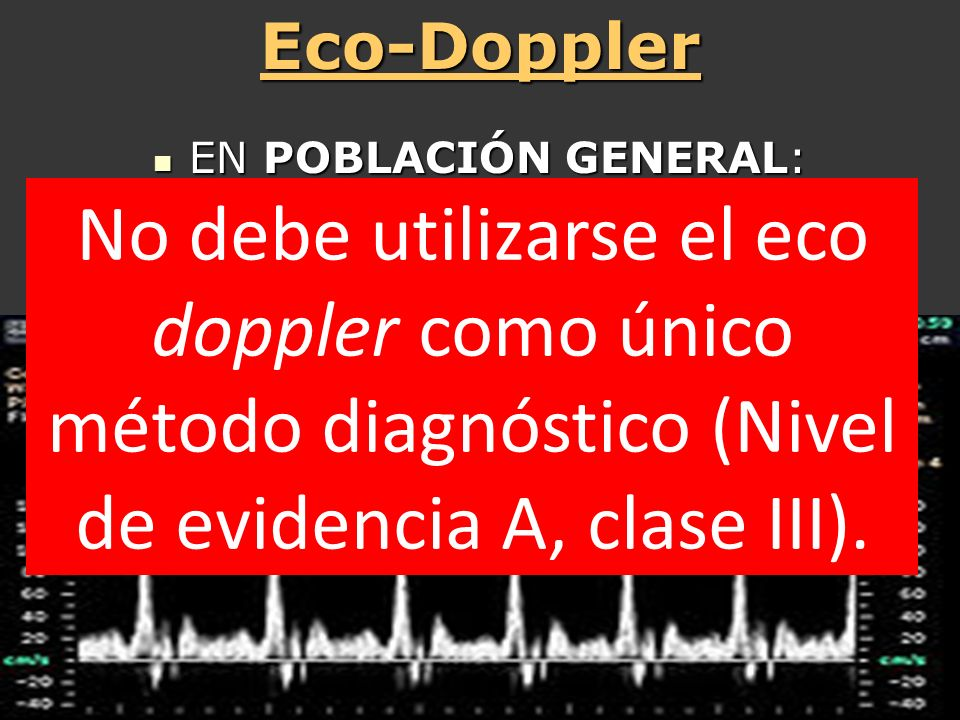 Eco-Doppler EN POBLACIÓN GENERAL: Prevalencia: 1% S 94% E 92% VPP 10%