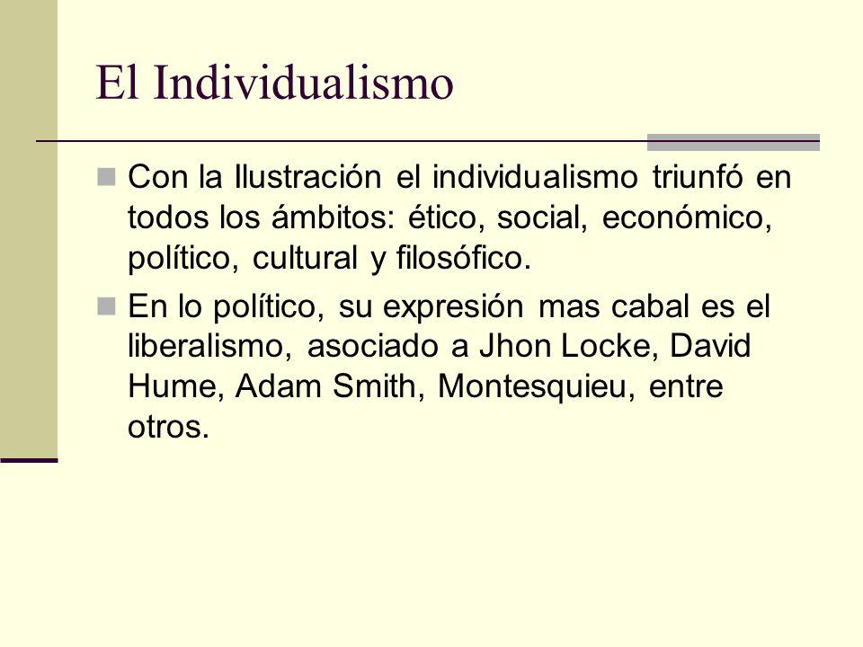 El Individualismo Con la Ilustración el individualismo triunfó en todos los ámbitos: ético, social, económico, político, cultural y filosófico.