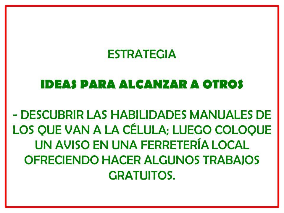 ESTRATEGIA IDEAS PARA ALCANZAR A OTROS - DESCUBRIR LAS HABILIDADES MANUALES DE LOS QUE VAN A LA CÉLULA; LUEGO COLOQUE UN AVISO EN UNA FERRETERÍA LOCAL OFRECIENDO HACER ALGUNOS TRABAJOS GRATUITOS.
