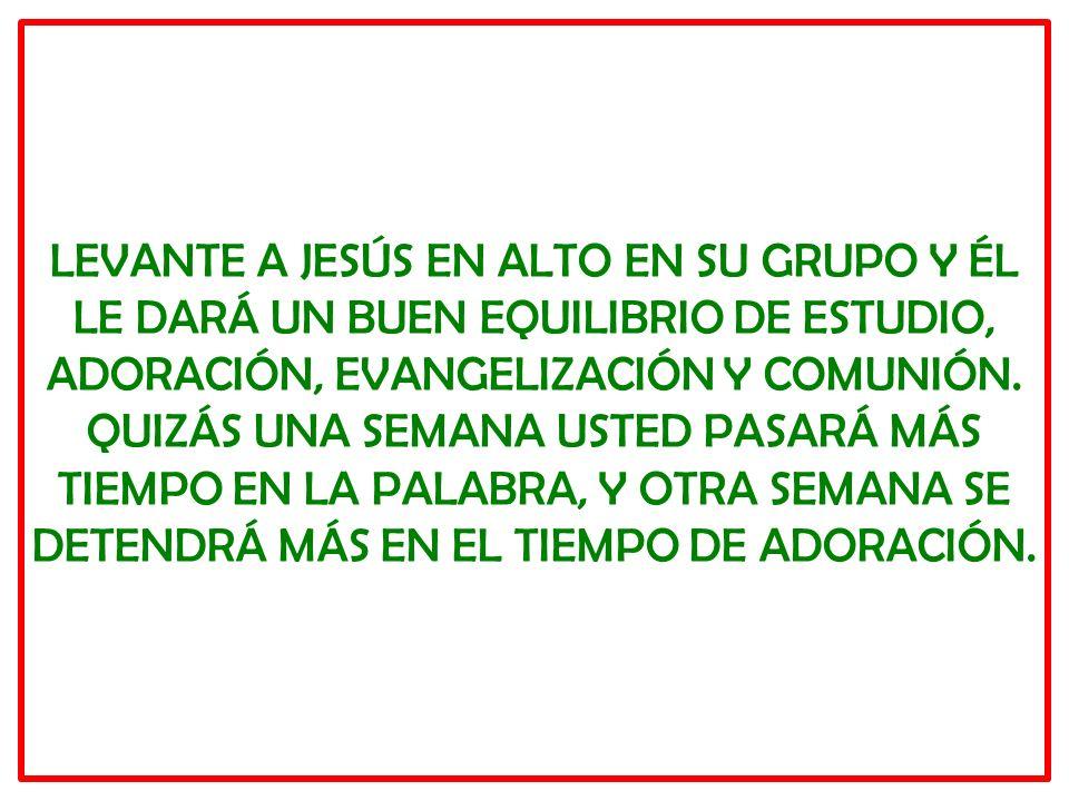 LEVANTE A JESÚS EN ALTO EN SU GRUPO Y ÉL LE DARÁ UN BUEN EQUILIBRIO DE ESTUDIO, ADORACIÓN, EVANGELIZACIÓN Y COMUNIÓN.