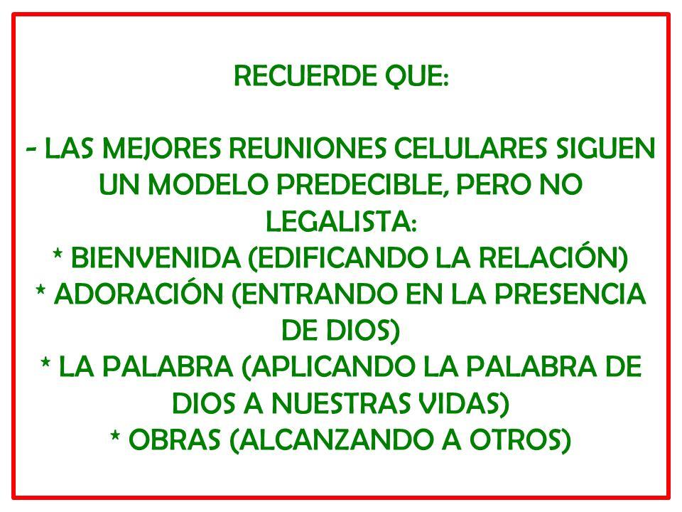 RECUERDE QUE: - LAS MEJORES REUNIONES CELULARES SIGUEN UN MODELO PREDECIBLE, PERO NO LEGALISTA: * BIENVENIDA (EDIFICANDO LA RELACIÓN) * ADORACIÓN (ENTRANDO EN LA PRESENCIA DE DIOS) * LA PALABRA (APLICANDO LA PALABRA DE DIOS A NUESTRAS VIDAS) * OBRAS (ALCANZANDO A OTROS)