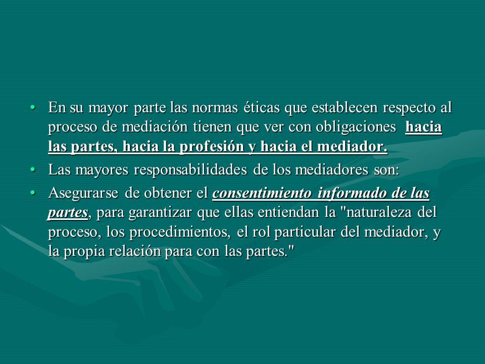 En su mayor parte las normas éticas que establecen respecto al proceso de mediación tienen que ver con obligaciones hacia las partes, hacia la profesión y hacia el mediador.
