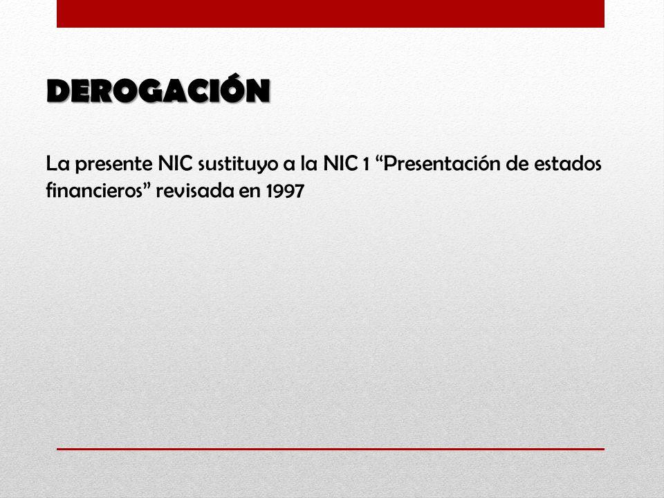 DEROGACIÓN La presente NIC sustituyo a la NIC 1 Presentación de estados financieros revisada en 1997.