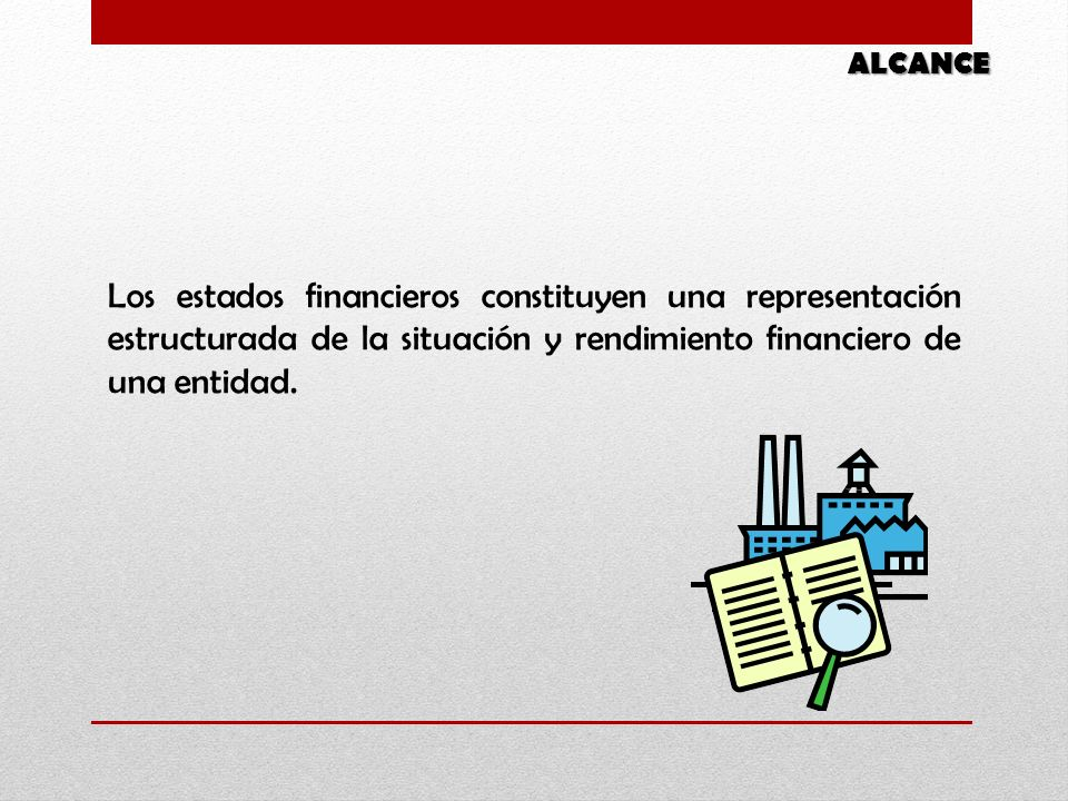 ALCANCE Los estados financieros constituyen una representación estructurada de la situación y rendimiento financiero de una entidad.