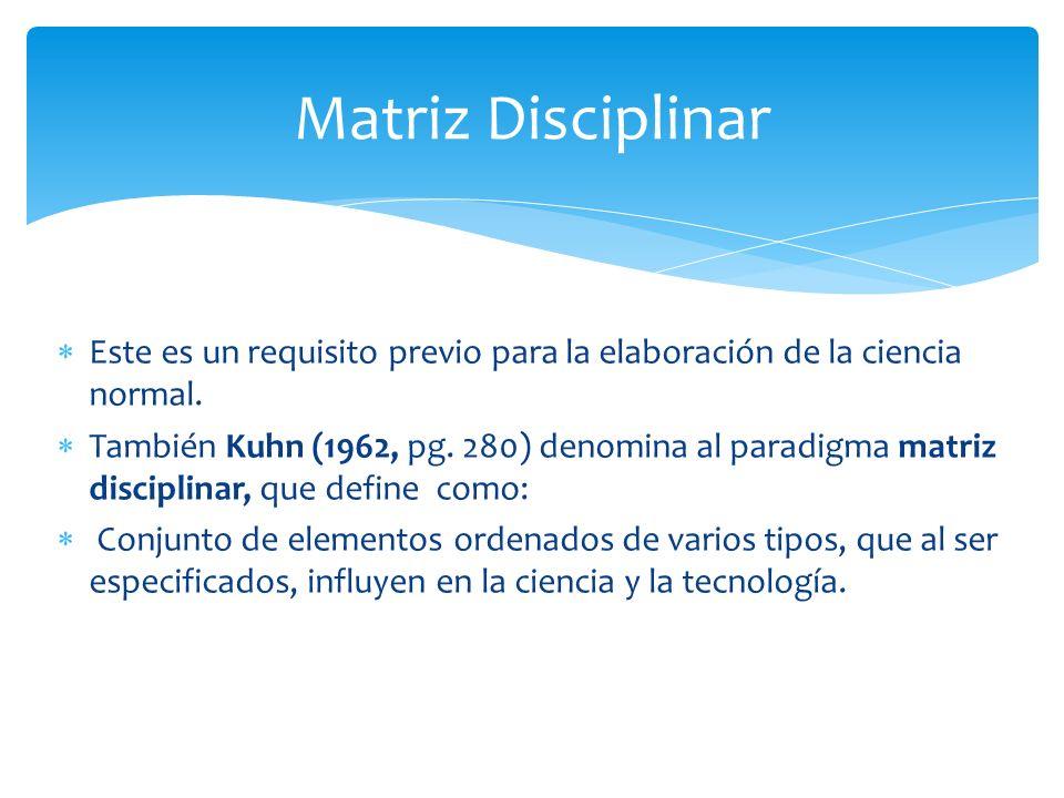Matriz Disciplinar Este es un requisito previo para la elaboración de la ciencia normal.