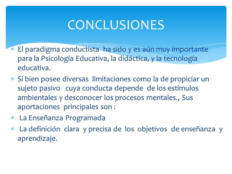 CONCLUSIONES El paradigma conductista ha sido y es aún muy importante para la Psicología Educativa, la didáctica, y la tecnología educativa.