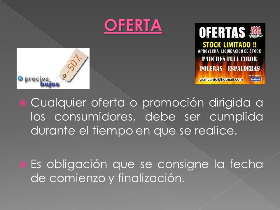 OFERTACualquier oferta o promoción dirigida a los consumidores, debe ser cumplida durante el tiempo en que se realice.