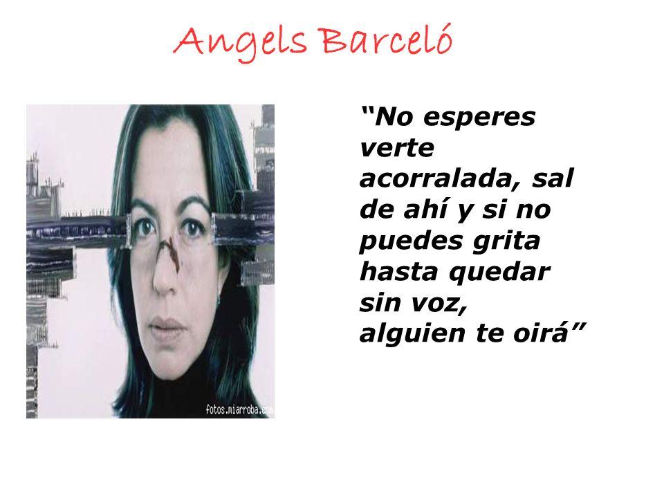Angels Barceló No esperes verte acorralada, sal de ahí y si no puedes grita hasta quedar sin voz, alguien te oirá