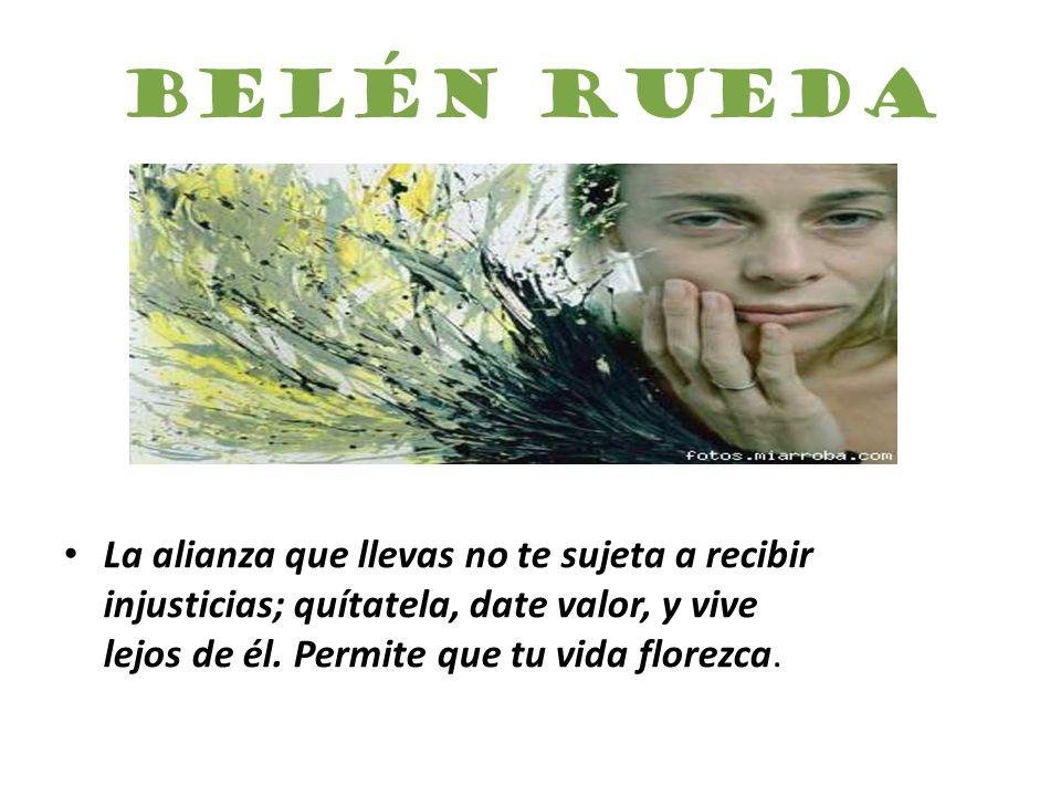 Belén Rueda La alianza que llevas no te sujeta a recibir injusticias; quítatela, date valor, y vive lejos de él.