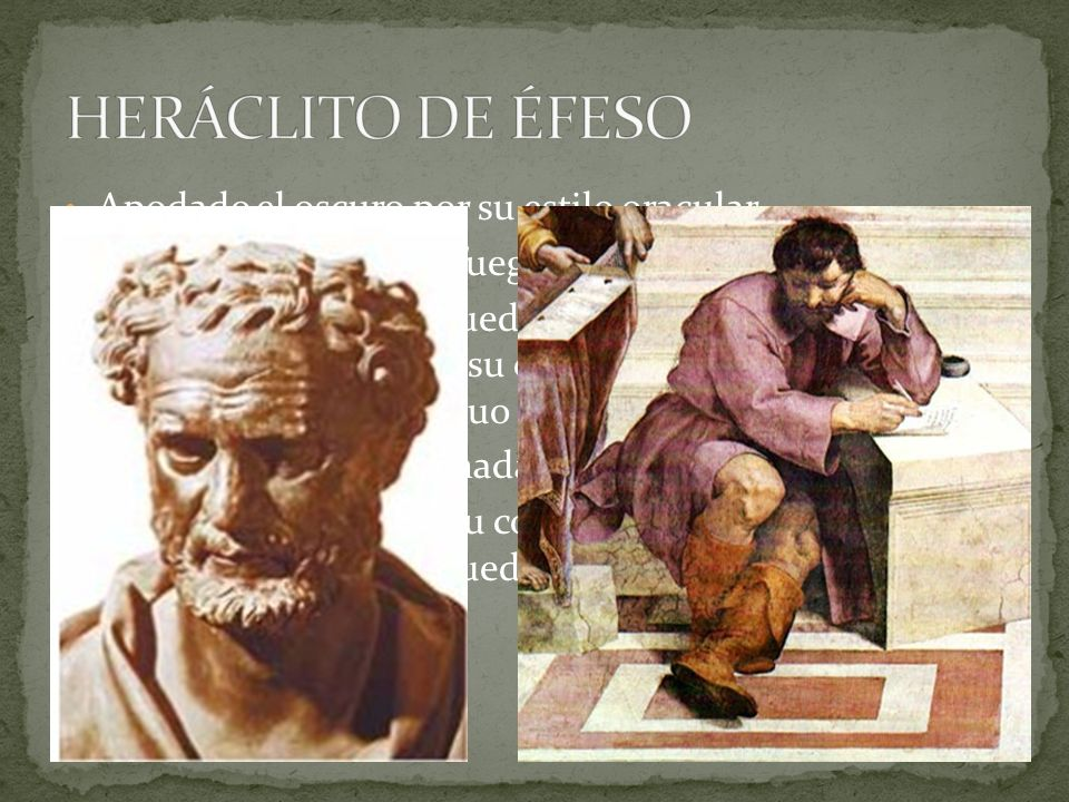 HERÁCLITO DE ÉFESO Apodado el oscuro por su estilo oracular.