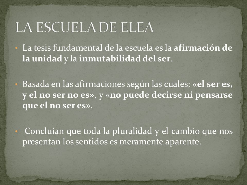 LA ESCUELA DE ELEA La tesis fundamental de la escuela es la afirmación de la unidad y la inmutabilidad del ser.