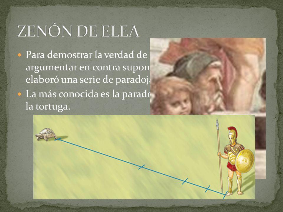 ZENÓN DE ELEA Para demostrar la verdad de Parménides y que argumentar en contra suponía una aporía, Zenón elaboró una serie de paradojas.