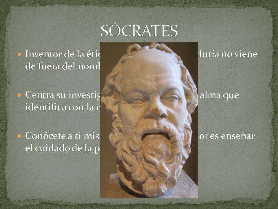 SÓCRATES Inventor de la ética en occidente: la sabiduría no viene de fuera del nombre sino de su interior.