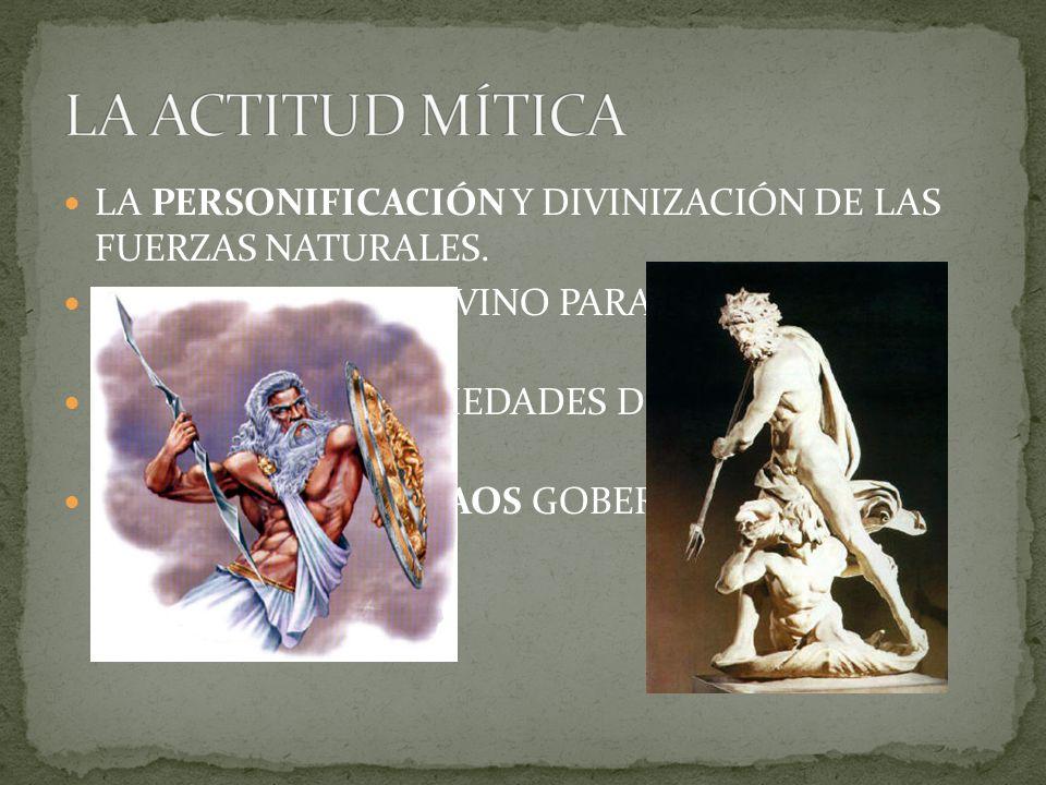 LA ACTITUD MÍTICA LA PERSONIFICACIÓN Y DIVINIZACIÓN DE LAS FUERZAS NATURALES. VOLUNTARISMO DIVINO PARA EXPLICAR LOS FENÓMENOS.